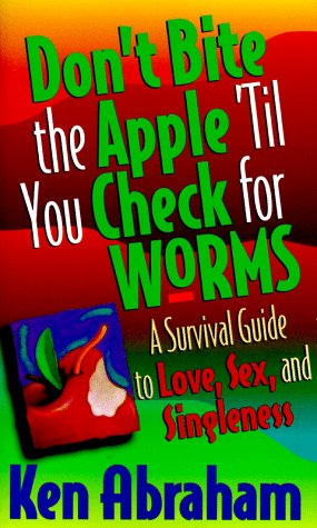 Don't Bite the Apple 'Til You Check for Worms: A Survival Guide to Love, Sex, and Singleness Ken Abraham