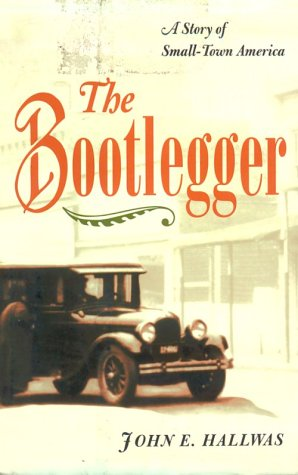 The Bootlegger: A Story of Small-Town America John E. Hallwas
