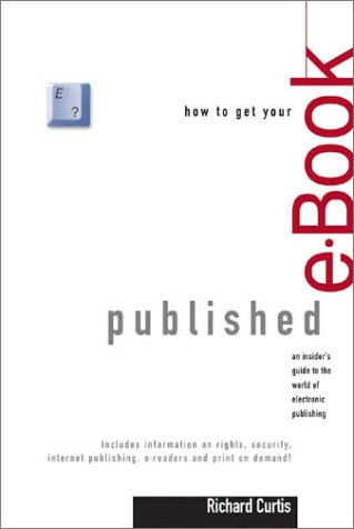 How To Get Your E Book Published: An Insider's Guide To The World Of Electronic Publishing
