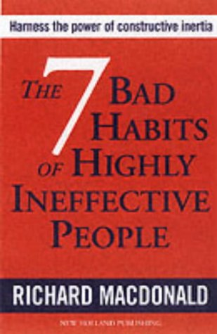 The 7 Bad Habits of Highly Ineffective People by Richard MacDonald
