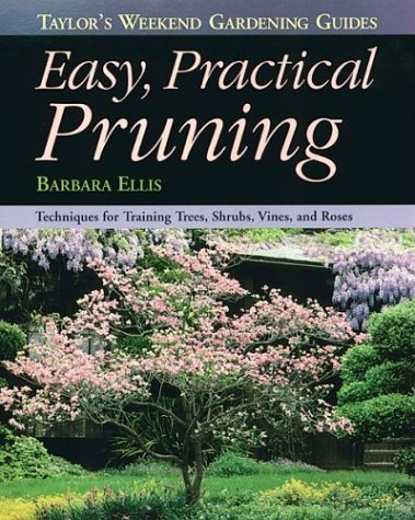 Taylor's Weekend Gardening Guide to Easy Practical Pruning: Techniques For Training Trees, Shrubs, Vines, and Roses