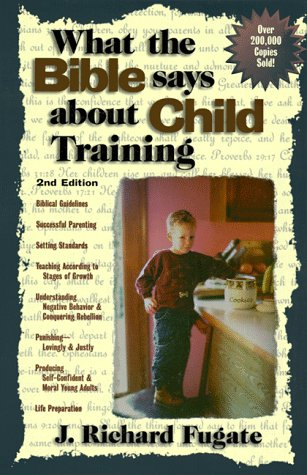 What The Bible Says About Child Training by Richard Fugate
