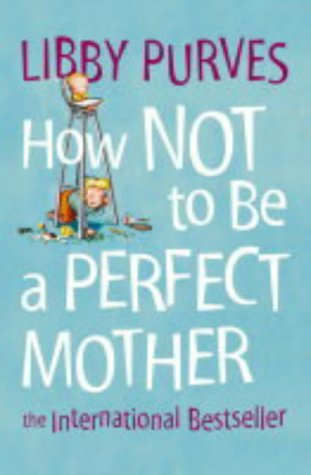 How Not to Be a Perfect Mother by Libby Purves