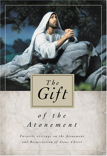 The Gift Of The Atonement: Favorite Writings On The Atonement Of Jesus Christ