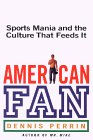 American Fan: Sports Mania and the Culture That Feeds It