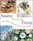 Simply Super Paper: Over 75 Projects to Cut, Curl, Twist, and Tease from Paper