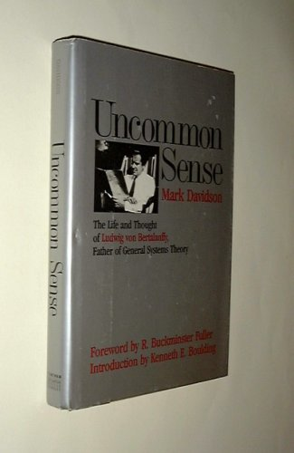 Uncommon Sense: The Life And Thought Of Ludwig Von Bertalanffy 1901 1972, Father Of General Systems Theory