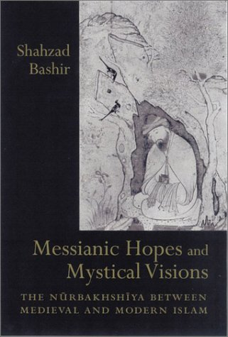 Messianic Hopes and Mystical Visions: The Nurbakhshiya Between Medieval and Modern Islam