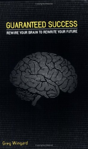 Guaranteed Success : Rewire Your Brain To Rewrite Your Future  by  Greg Wingard