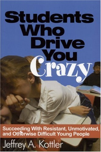 Students Who Drive You Crazy: Succeeding with Resistant, Unmotivated, and Otherwise Difficult Young People