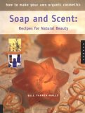 How to Make Your Own Organic Cosmetics: Soap and Scent: Recipes for Natural Beauty