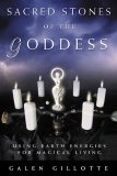 Sacred Stones of the Goddess: Using Earth Energies for Magical Living