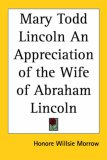 Mary Todd Lincoln an Appreciation of the Wife of Abraham Lincoln