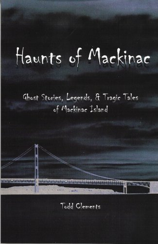 Haunts of Mackinac: Ghost Stories, Legends, & Tragic Tales of Mackinac Island
