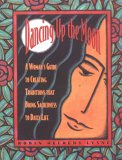 Dancing Up The Moon: A Woman's Guide To Creating Traditions That Bring Sacredness To Daily Life