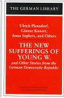 New Sufferings of Young W. and Other Stories from the German Democratic Republic : Ulrich Plenzdorf, Gunter Kunert, Anna Seghers, and others