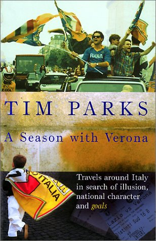 A Season With Verona: Travels Around Italy In Search Of Illusion, National Character And   Goals!