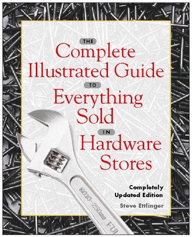The Complete Illustrated Guide to Everything Sold in Hardware... by Steve Ettlinger