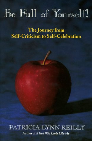 Be Full Of Yourself: The Journey From Self Criticism To Self Celebration