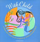 With Child: Wisdom And Traditions For Pregnancy, Birth, And Motherhood
