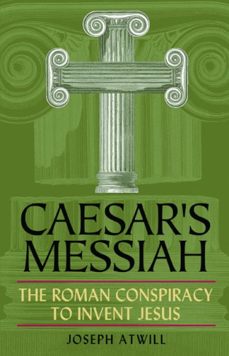 Caesar's Messiah: The Roman Conspiracy to Invent Jesus by ...