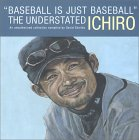 Baseball Is Just Baseball: The Understated Ichiro (An Unauthorized Collection Compiled By David Shields)