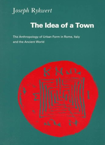 The Idea Of A Town: The Anthropology Of Urban Form In Rome, Italy And The Ancient World