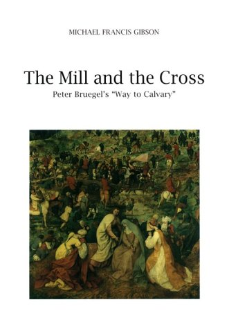 The MIll and the Cross: Peter Bruegel's Way to Calvary Michael Francis Gibson