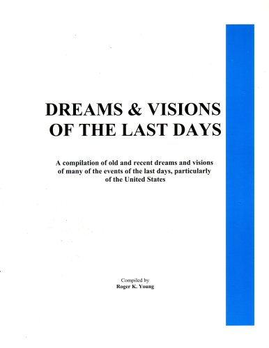 Dreams & Visions of the Last Days: A Compilation of Old and Recent Dreams and Visions of Many of the Events of the Last Days, Particularly of the United States