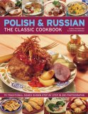 The Polish & Russian Classic Cookbook: 70 Traditional Dishes From Eastern Europe Shown Step By Step In 250 Photographs