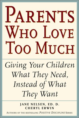 Parents Who Love Too Much: How Good Parents Can Learn to Love More Wisely and Develop Children of Character