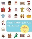 Knitprovisation - 70 Imaginative Projects Mixing Old With New