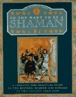 So You Want to Be a Shaman: A Creative and Practical Guide to the History, Wisdom and Rituals..