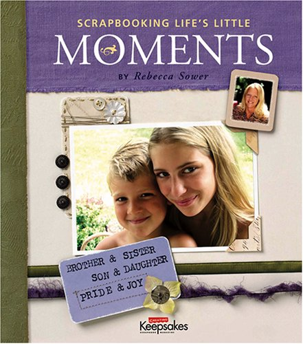 Scrapbooking Life's Little Moments by Rebecca Sower