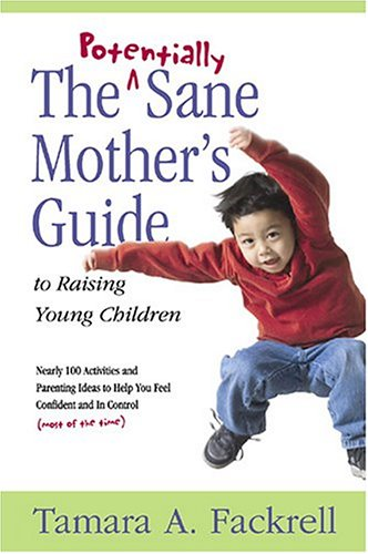 The Potentially Sane Mother's Guide to Raising Young Children by Tamara A. Fackrell