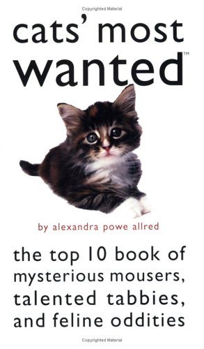 Cats' Most Wanted: The Top 10 Book of Mysterious Mousers, Talented Tabbies, and Feline Oddities