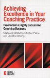 Achieving Excellence in Your Coaching Practice: How to Run a Highly Successful Coaching Buisness
