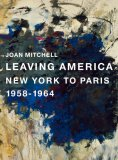 Joan Mitchell: Leaving America: New York to Paris 1958-1964