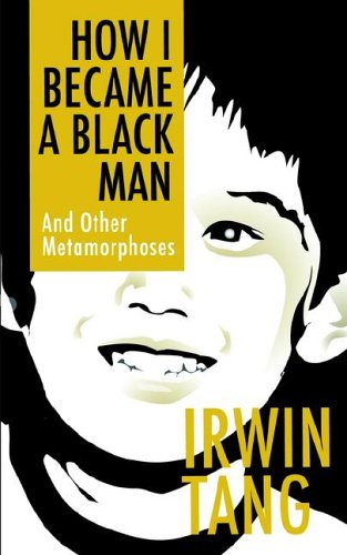 How I Became a Black Man and Other Metamorphoses by Irwin A. Tang