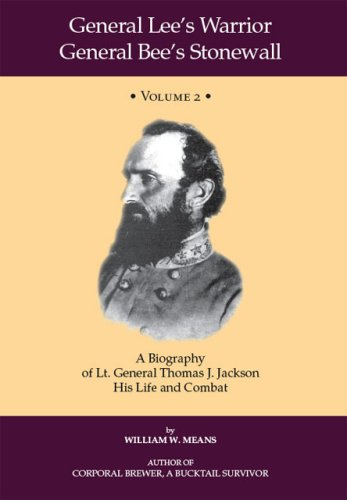 General Lee's Warrior General Bee's Stonewall Volume II: A Biography of Lt. General Thomas J. Jackson, His Life and Combat