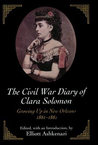 The Civil War Diary Of Clara Solomon: Growing Up In New Orleans, 1861 1862