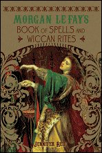 Morgan Le Fay's Book of Spells and Wiccan Rites by Jennifer Reif