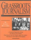 Grassroots Journalism: A Practical Manual for Doing the Kind of Newswriting That Doesn't Just Get People Angry, But Active--That Doesn't Just Inform, But Inspires
