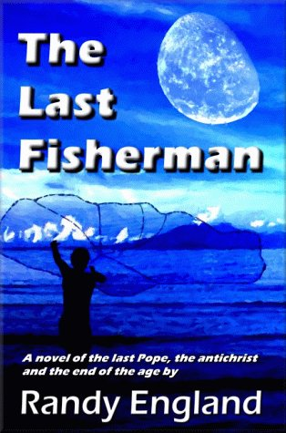 The Last Fisherman: A Novel Of The Last Pope, The Antichrist And The End Of The Age