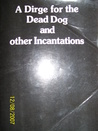 A Dirge for the Dead Dog and other Incantations