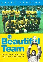 Review The Beautiful Team: In Search Of Pele And The 1970 Brazilians by Garry Jenkins PDF