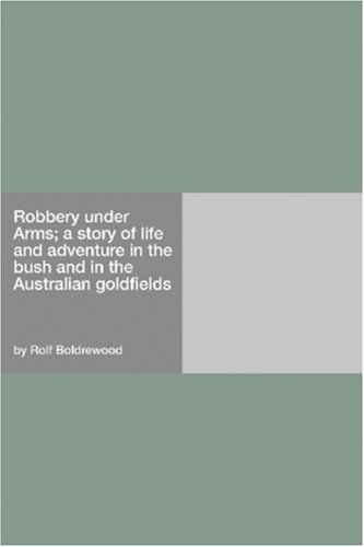 Robbery Under Arms; A Story Of Life And Adventure In The Bush... by Rolf Boldrewood