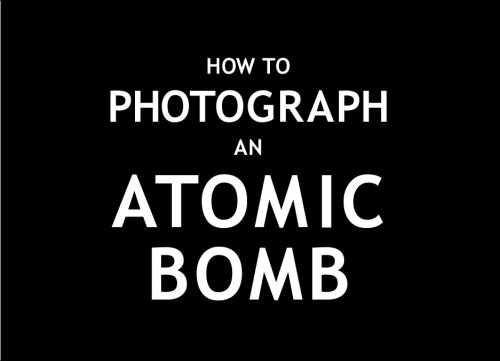 How To Photograph an Atomic Bomb by Peter Kuran