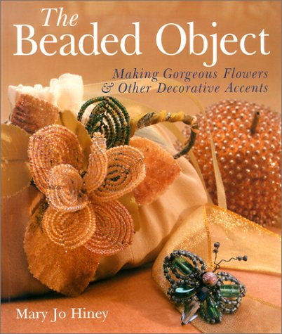 The Beaded Object: Making Gorgeous Flowers & Other Decorative Accents