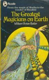 The Greatest Magicians on Earth: The Workers of Some of History's Most Incredible Wonders -- With an Account of Their Feats, Tricks, Illusions, Miracles, and Spells